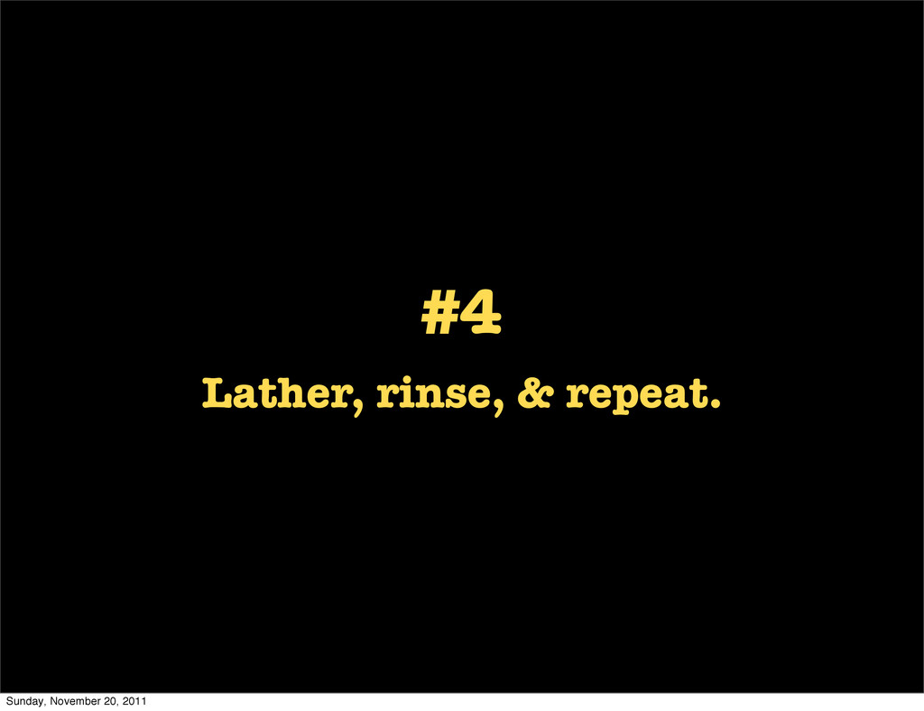 #4 Lather, rinse, & repeat. Sunday, November 20...