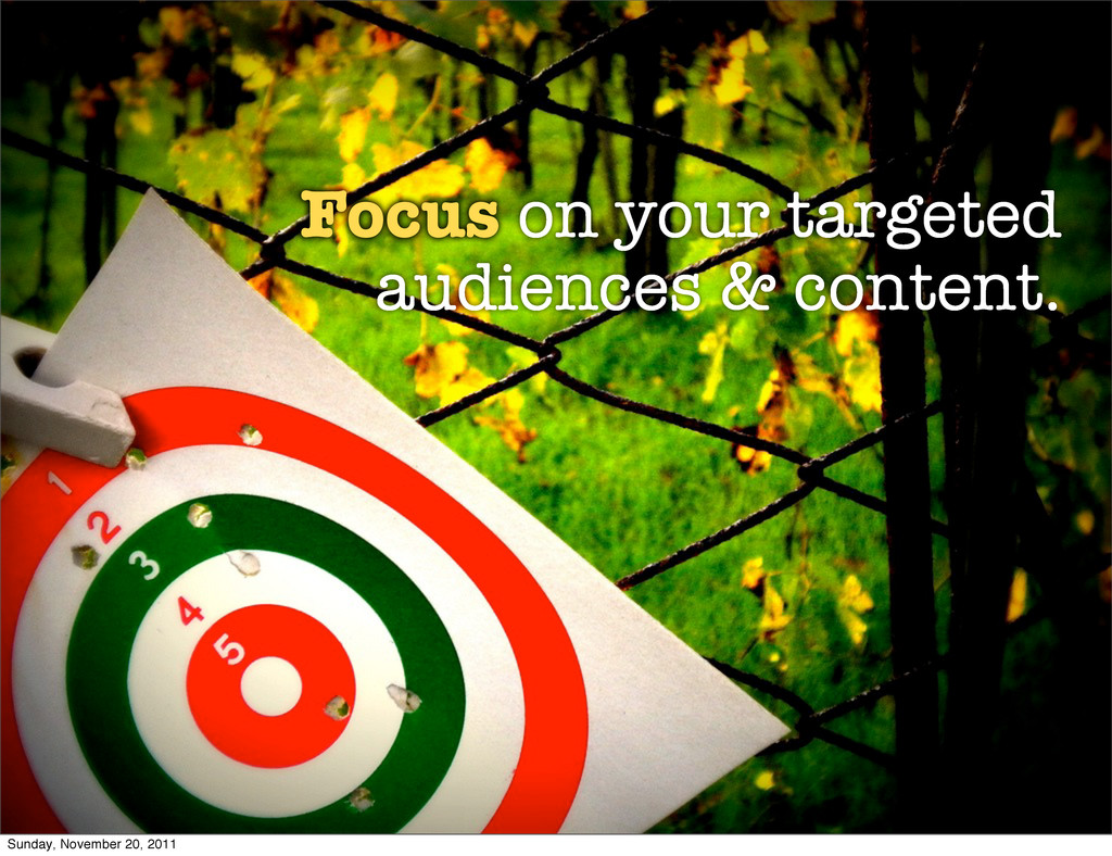 Focus on your targeted audiences & content. Sun...