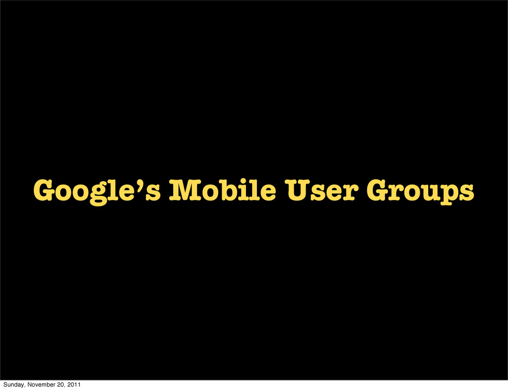 Google's Mobile User Groups Sunday, November 20...