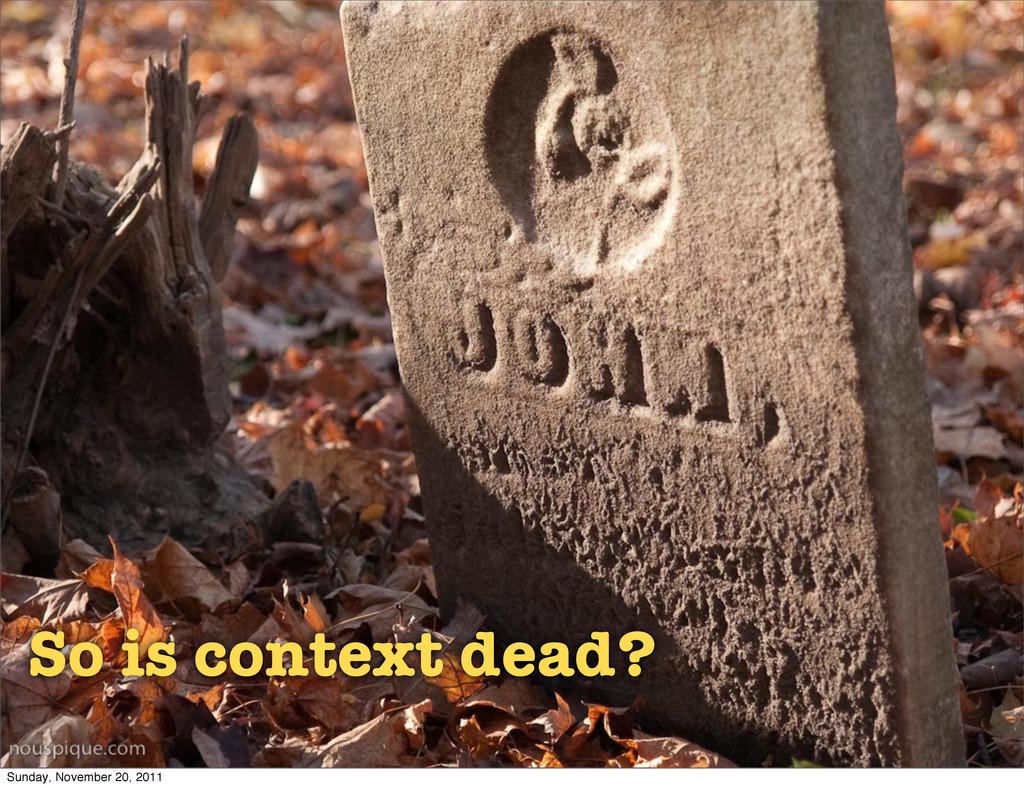 So is context dead? Sunday, November 20, 2011