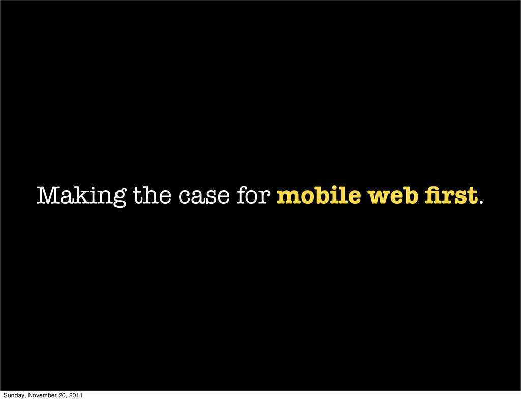 Making the case for mobile web first. Sunday, No...