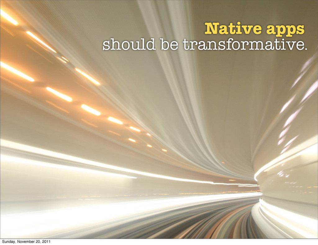 Native apps should be transformative. Sunday, N...