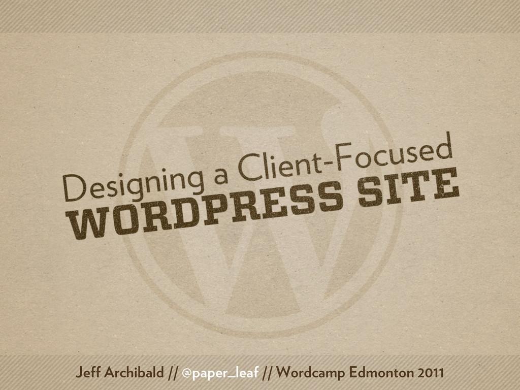 Jeff Archibald // @paper_leaf // Wordcamp Edmon...
