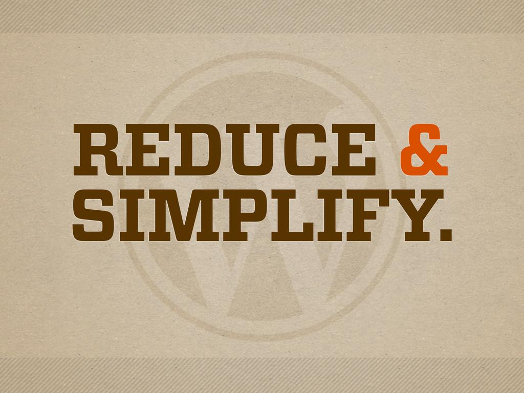 REDUCE & SIMPLIFY.