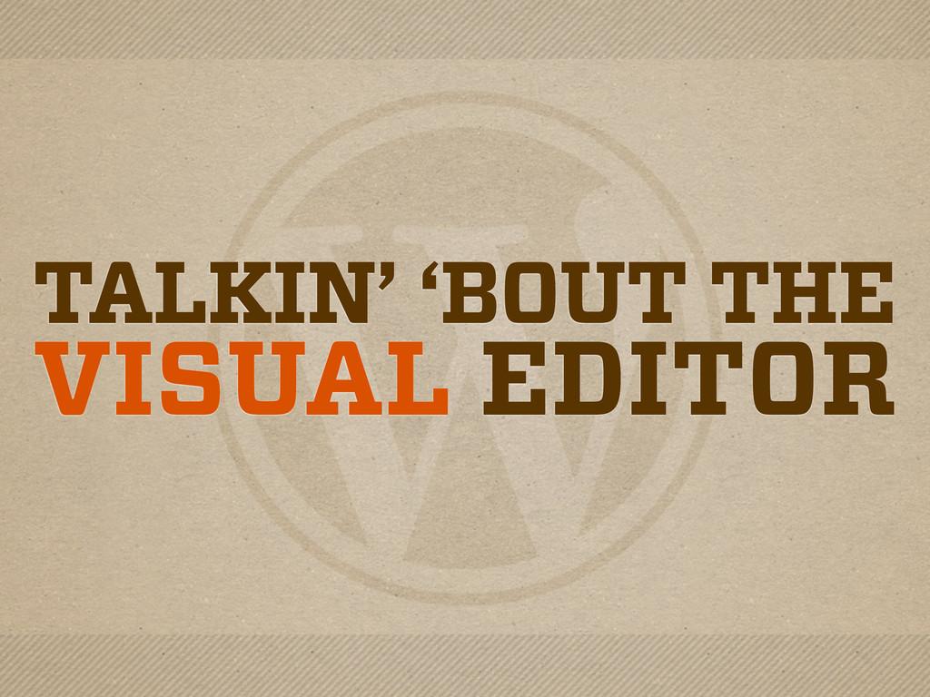 TALKIN' 'BOUT THE VISUAL EDITOR