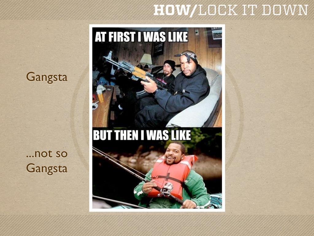 HOW/LOCK IT DOWN Gangsta ...not so Gangsta