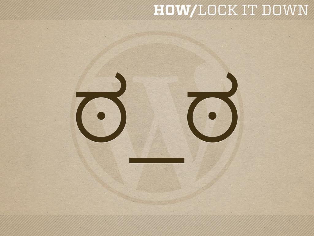 HOW/LOCK IT DOWN