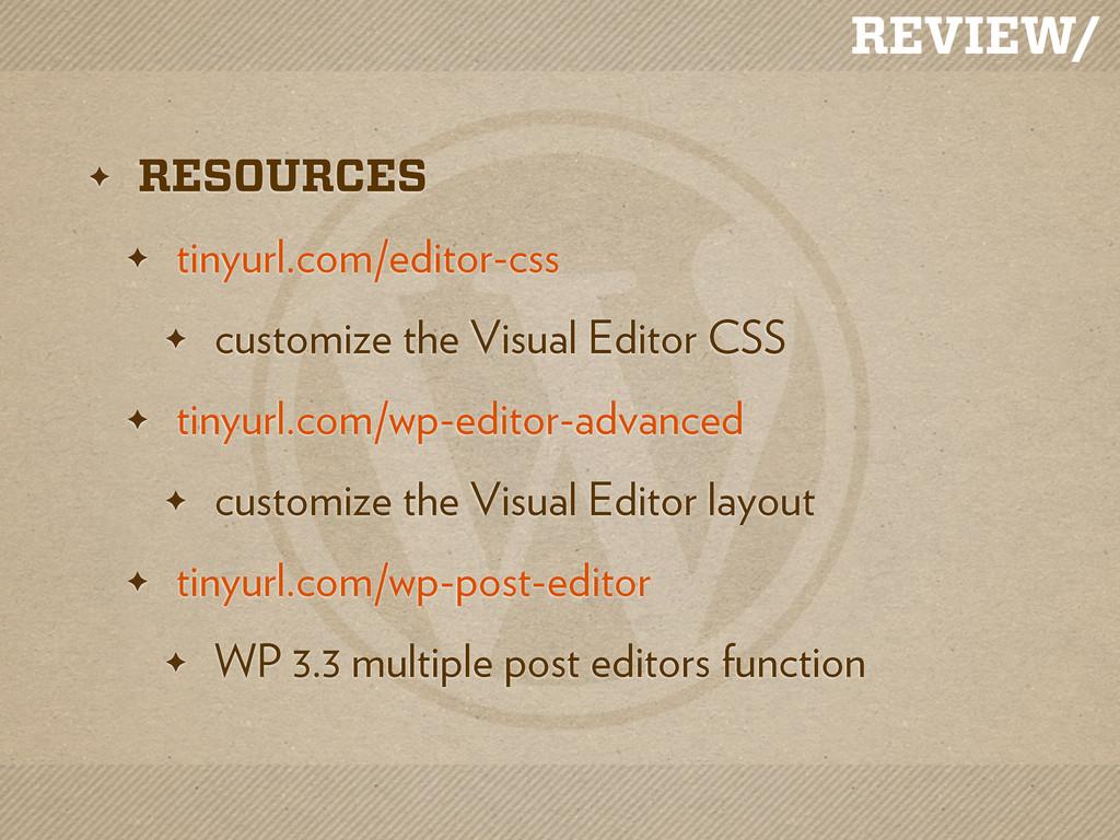 REVIEW/ ✦ RESOURCES ✦ tinyurl.com/editor-css ✦ ...