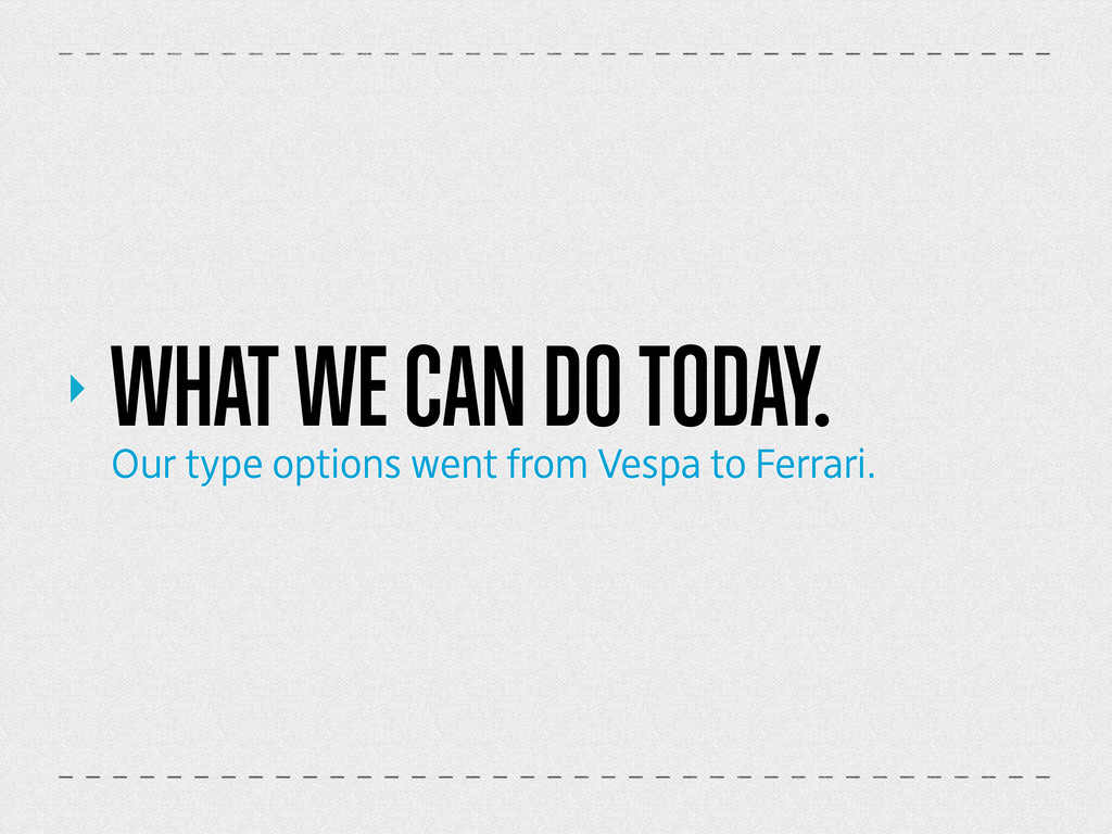 ‣ WHAT WE CAN DO TODAY. Our type options went f...