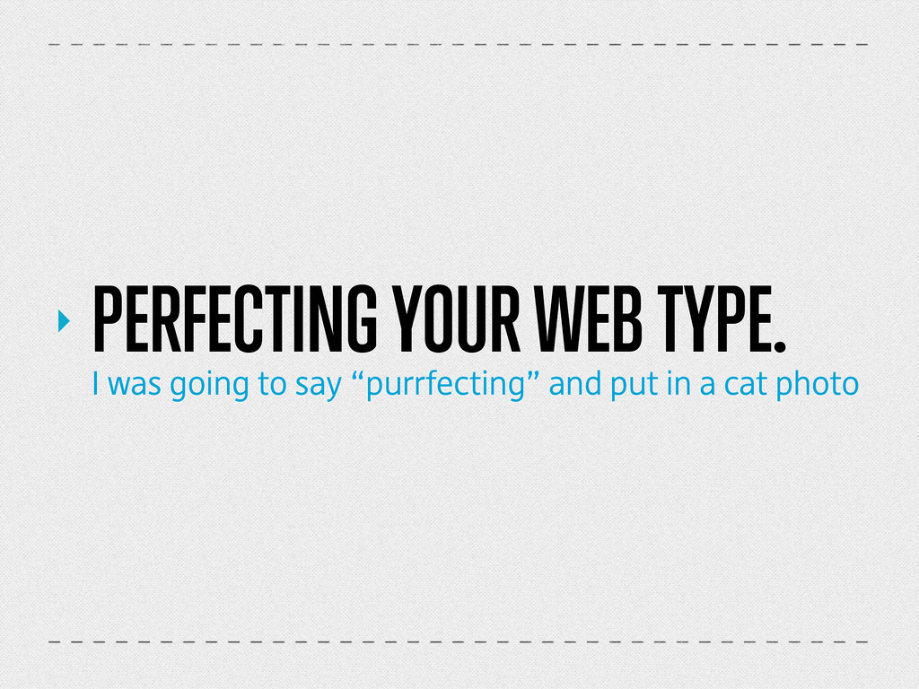 ‣ PERFECTING YOUR WEB TYPE. I was going to say ...