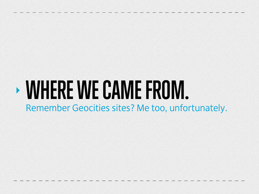 ‣ WHERE WE CAME FROM. Remember Geocities sites?...