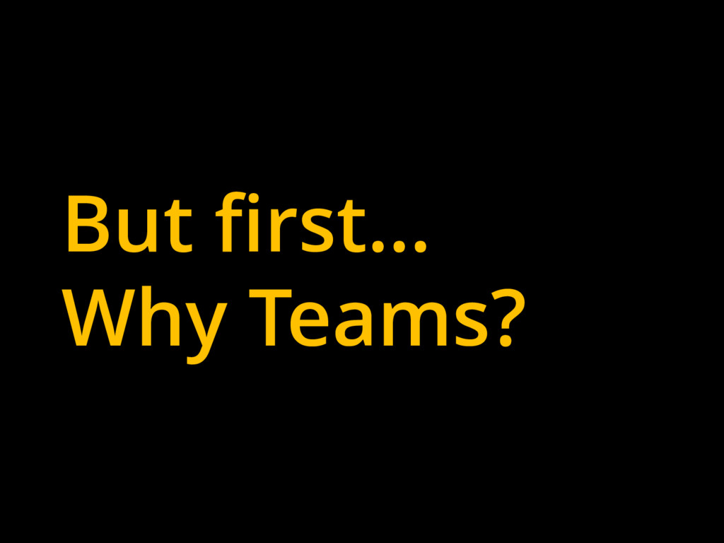 But first… Why Teams?