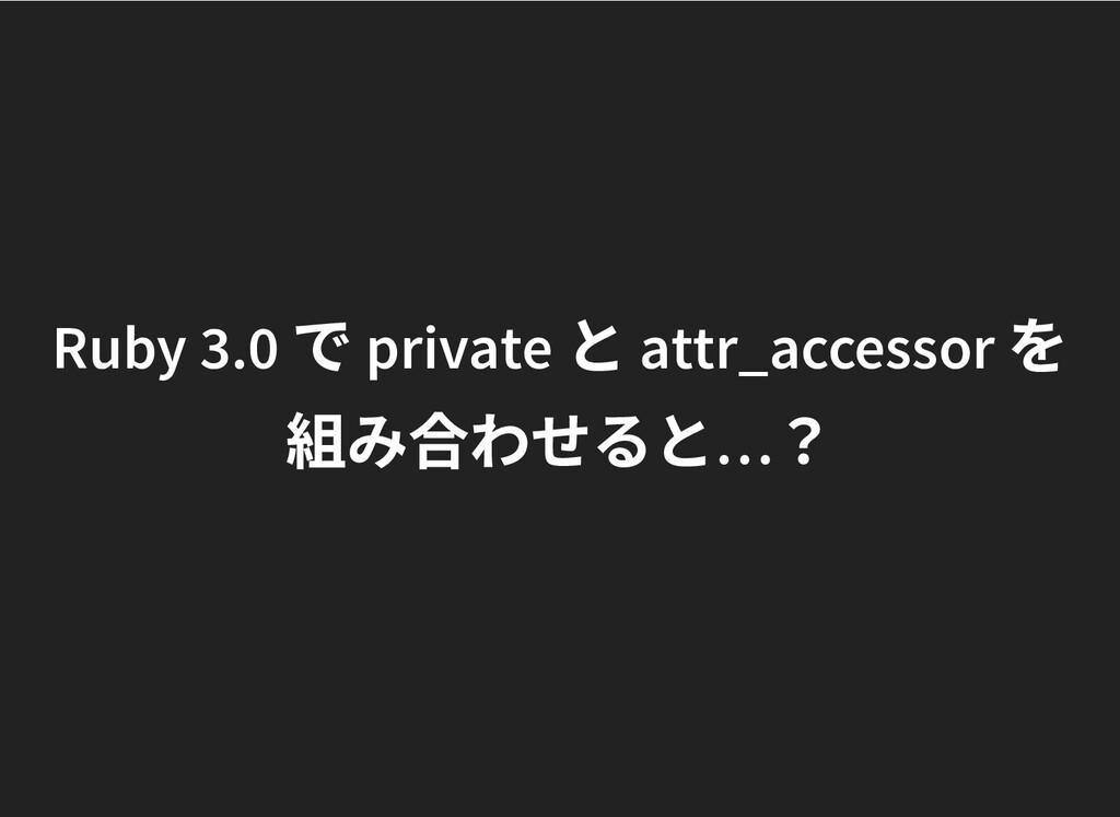 Ruby 3.0 で private と attr_accessor を Ruby 3.0 で...