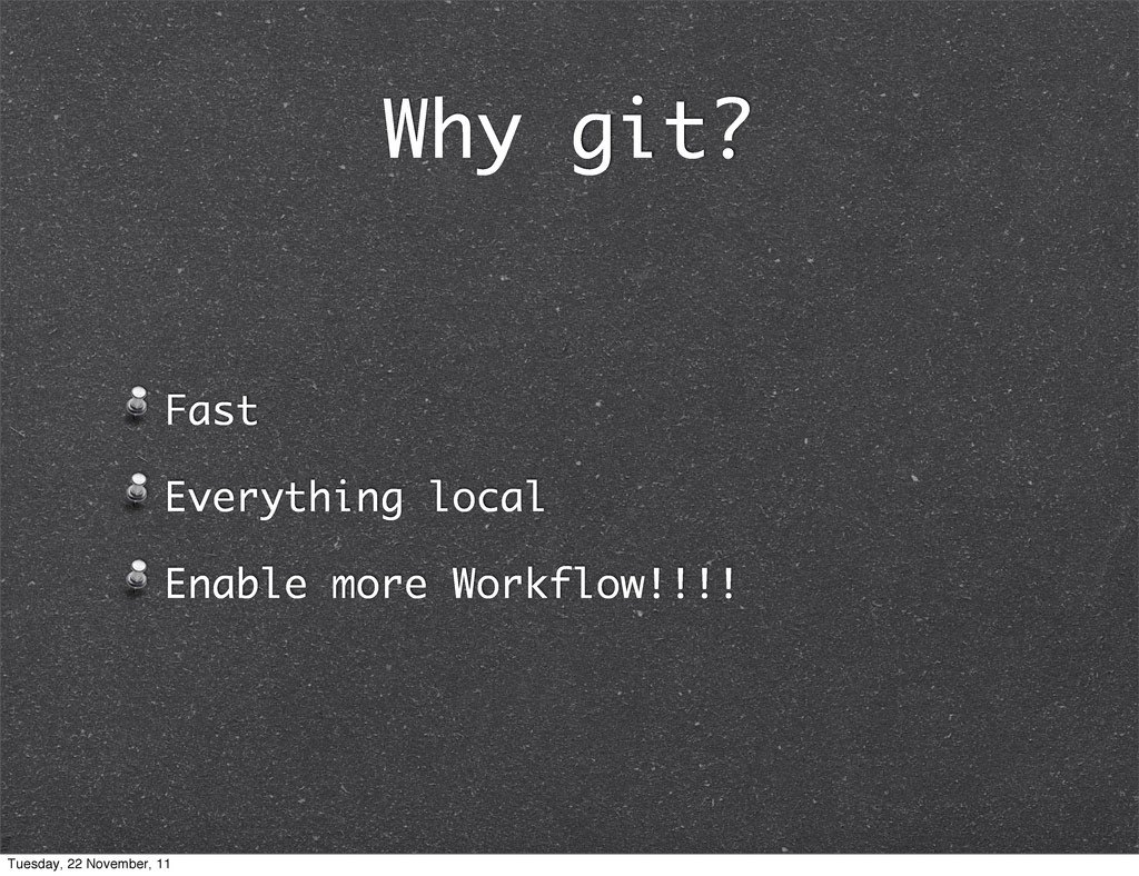 Why git? Fast Everything local Enable more Work...