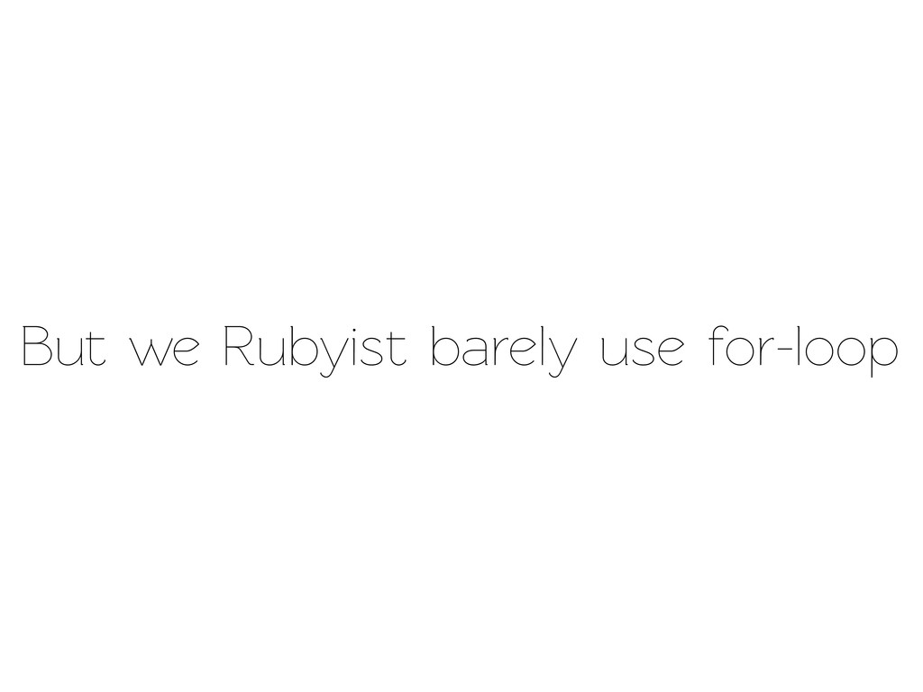 But we Rubyist barely use for-loop