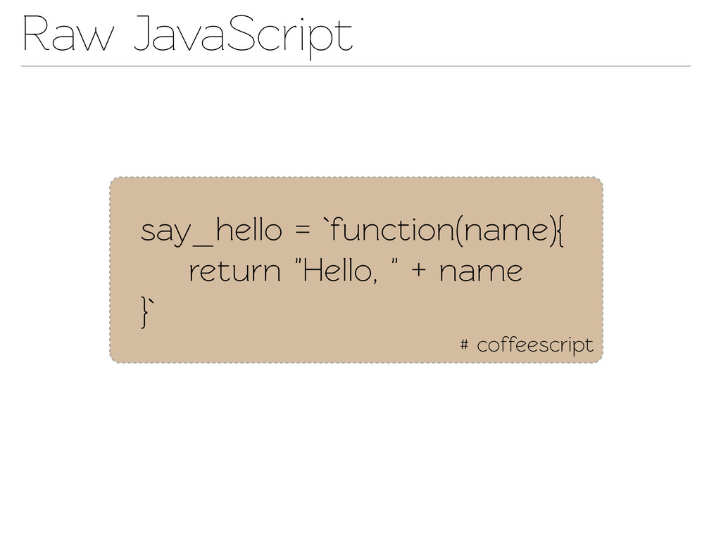 Raw JavaScript # coffeescript say_hello = `func...
