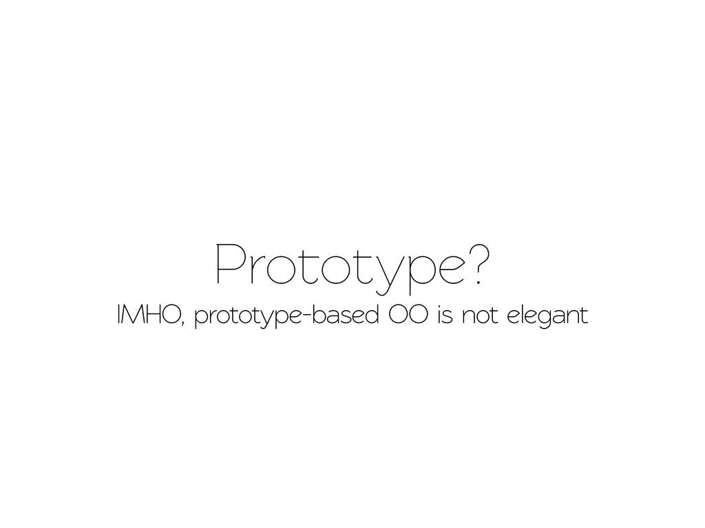 Prootype? IMHO, prooype-based OO is no eleg...