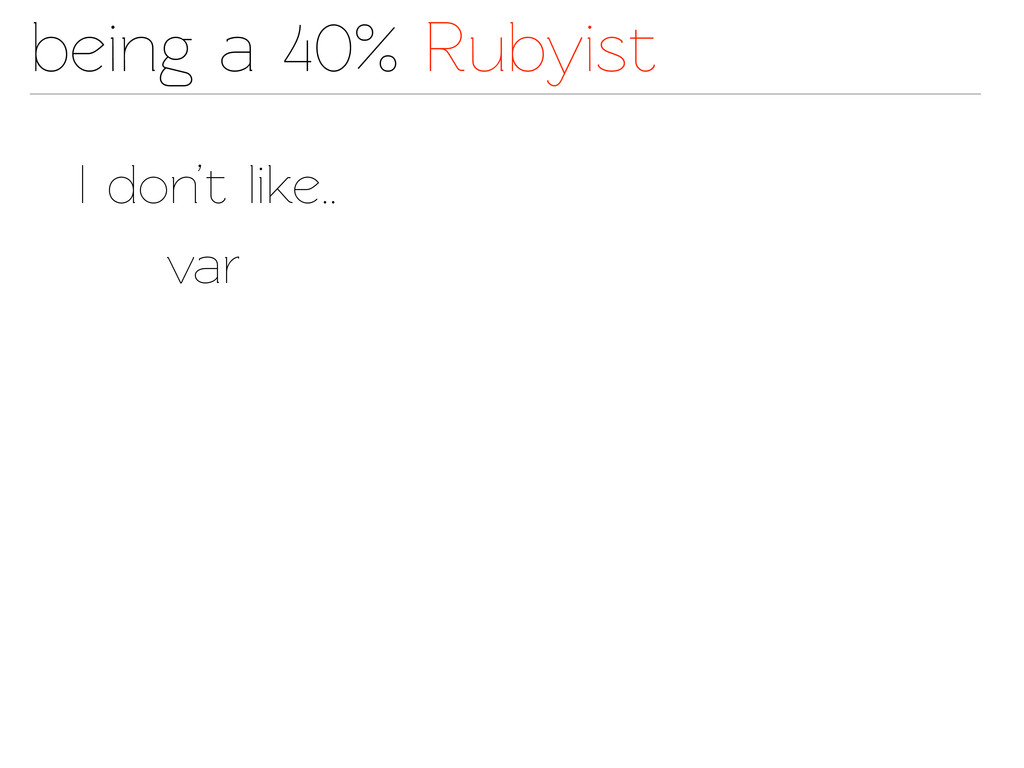 being a 40% Rubyist I don't like.. var
