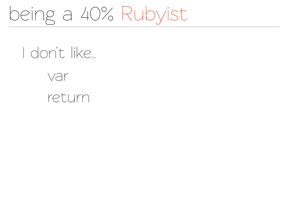 being a 40% Rubyist I don't like.. var return