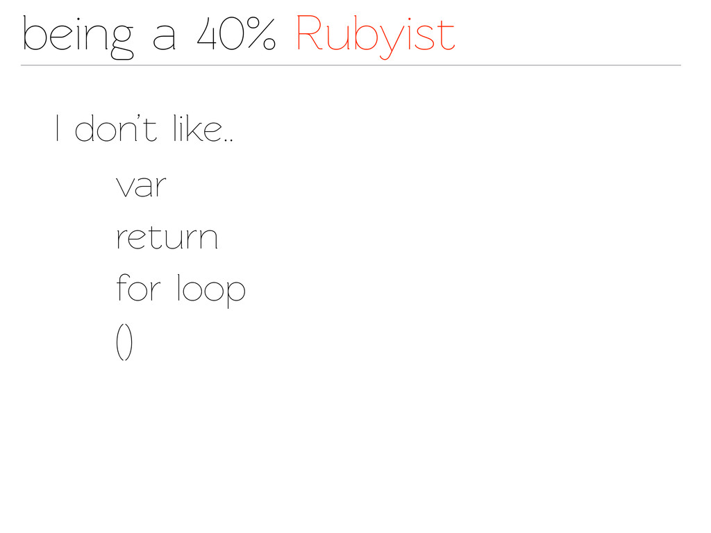 being a 40% Rubyist I don't like.. var return f...