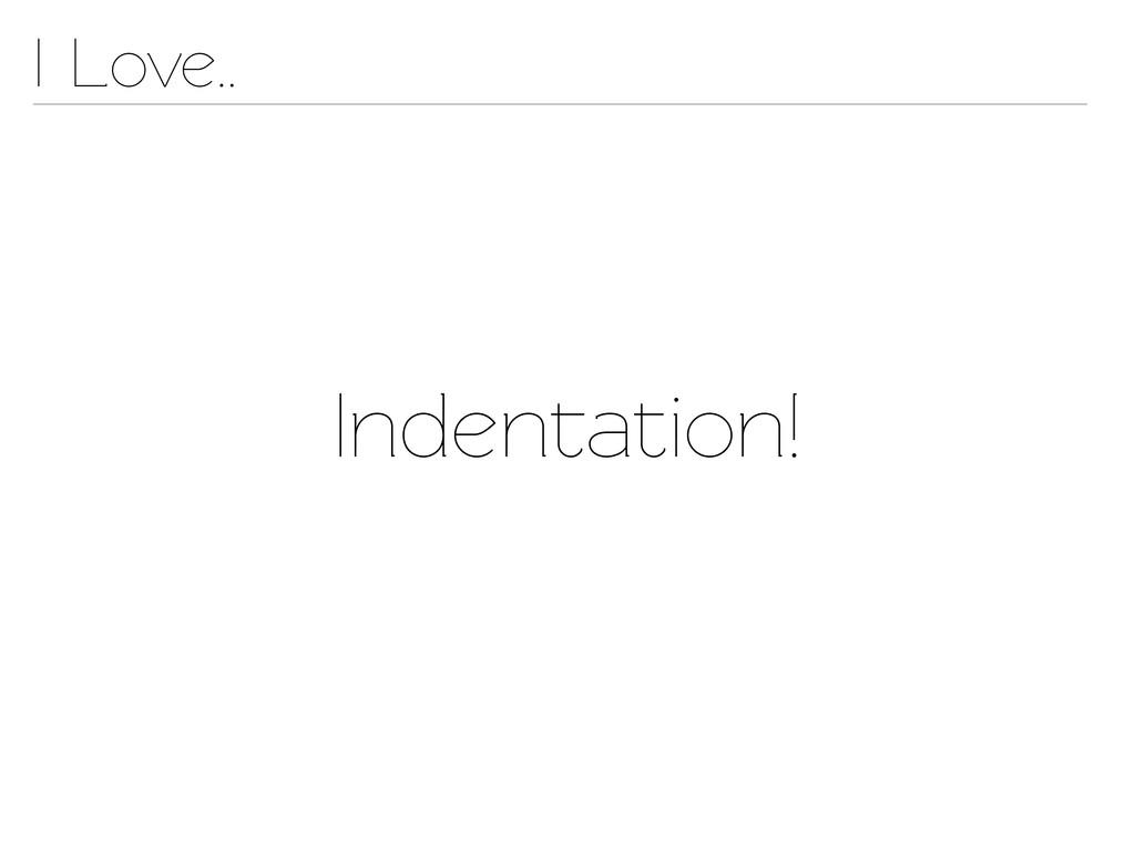 Indenation! I Love..