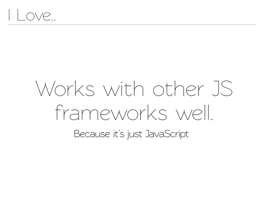 Works with other JS frameworks well. Because it...