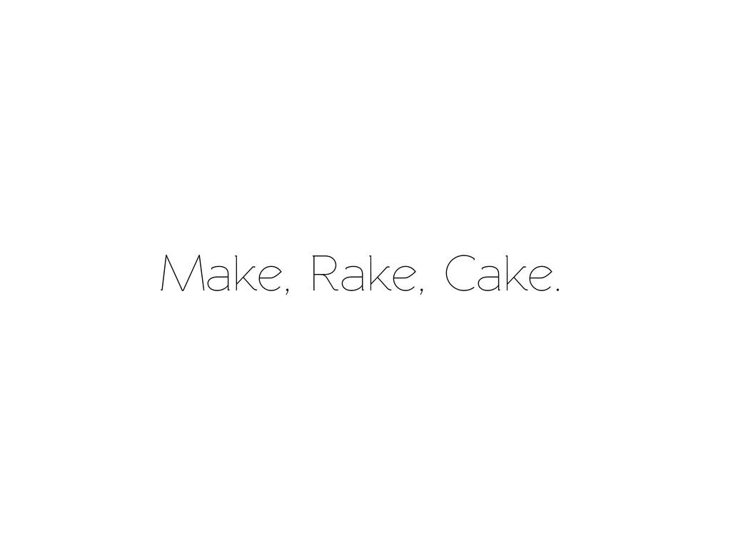 Make, Rake, Cake.