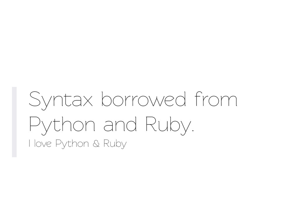 Synax borrowed from Python and Ruby. I love Py...