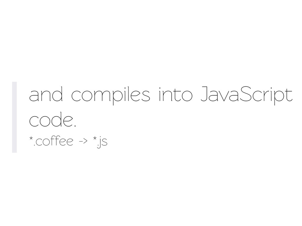 and compiles ino JavaScript code. *.coffee -> ...