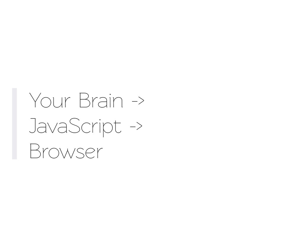 Your Brain -> JavaScript -> Browser