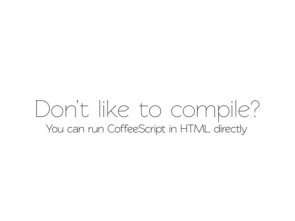 Don't like o compile? You can run CoffeeScrip...