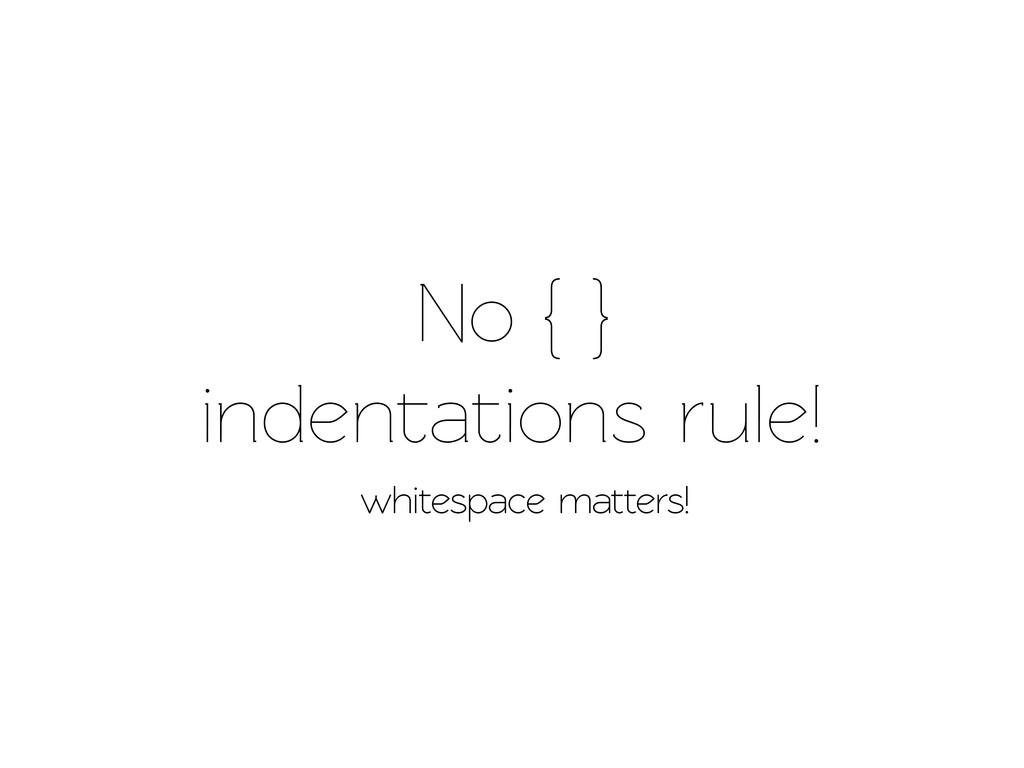 No { } indenations rule! whitespace matters!