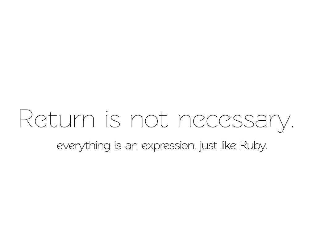 Return is not necessary. everything is an expre...
