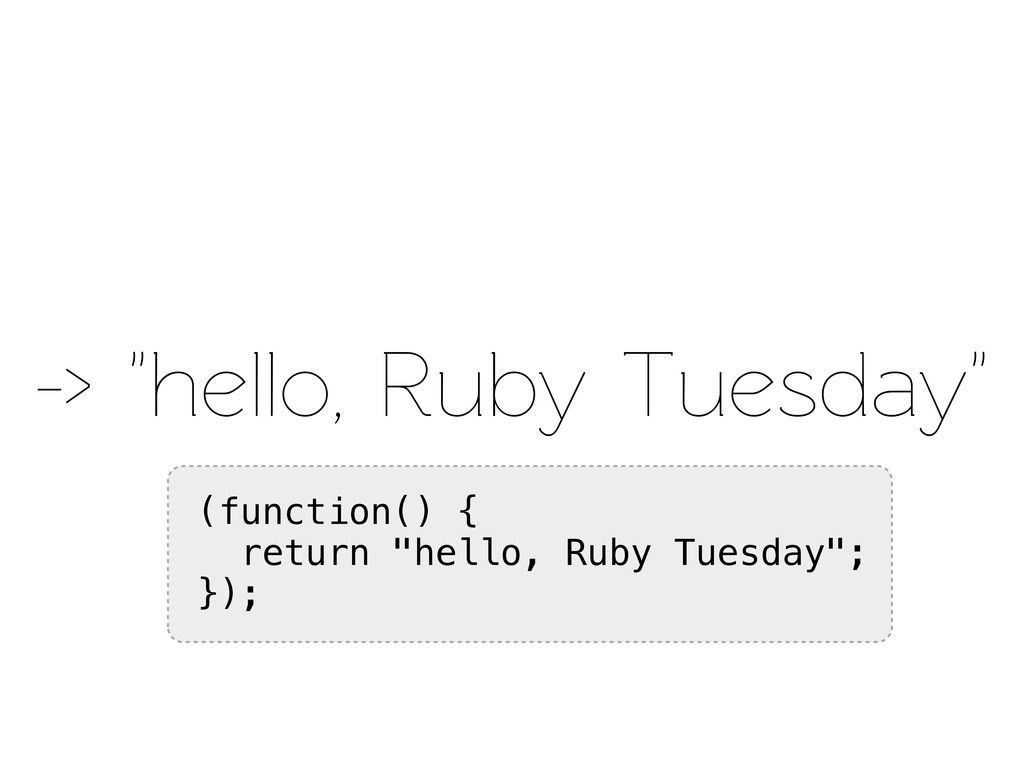 "-> ""hello, Ruby Tuesday"" (function() { return ""..."