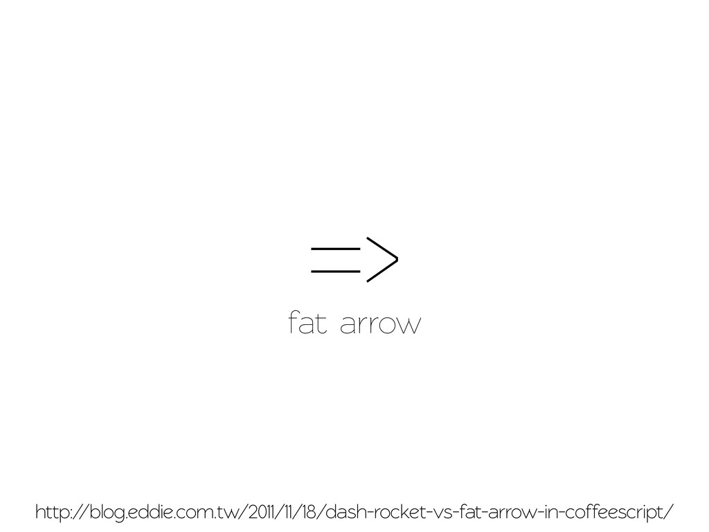 => fat arrow http://blog.eddie.com.w/2011/11/1...