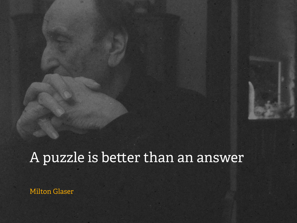A puzzle is be er than an answer Milton Glaser