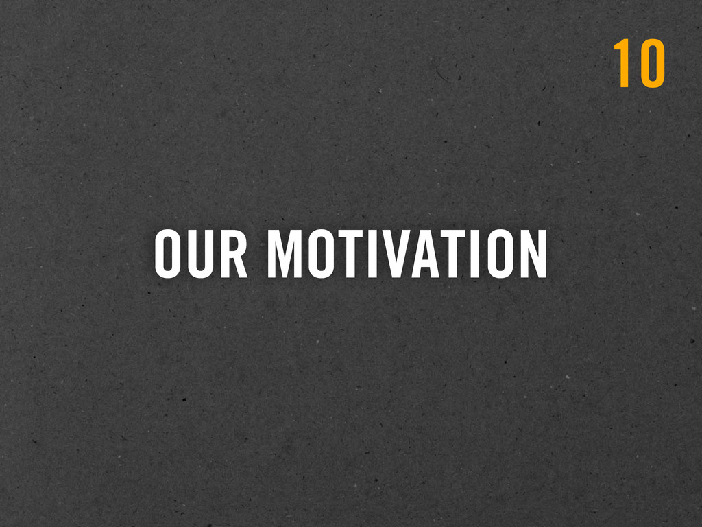 OUR MOTIVATION 10