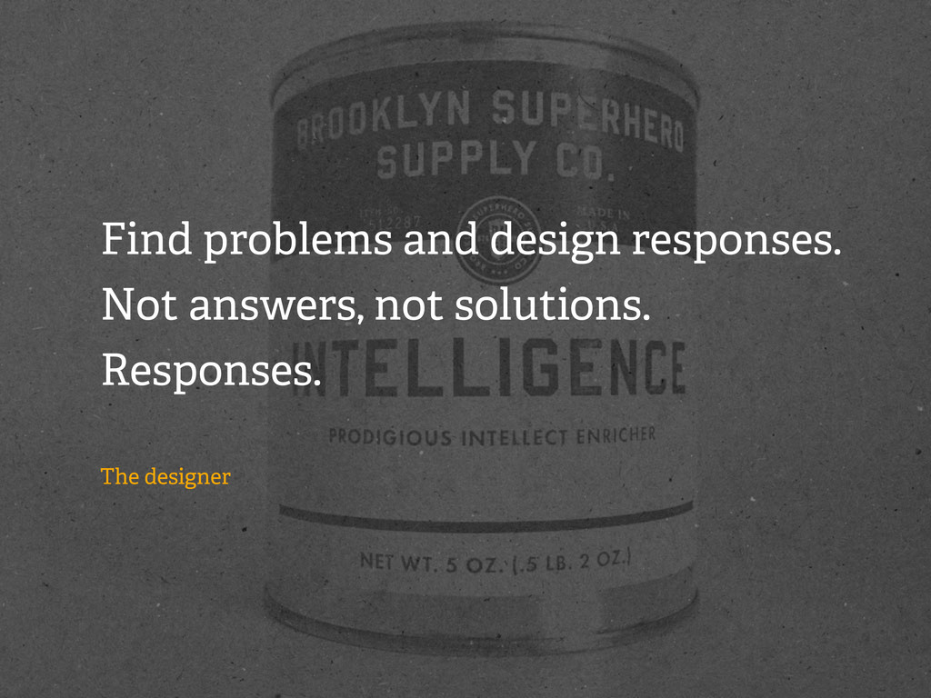 Find problems and design responses. Not answers...