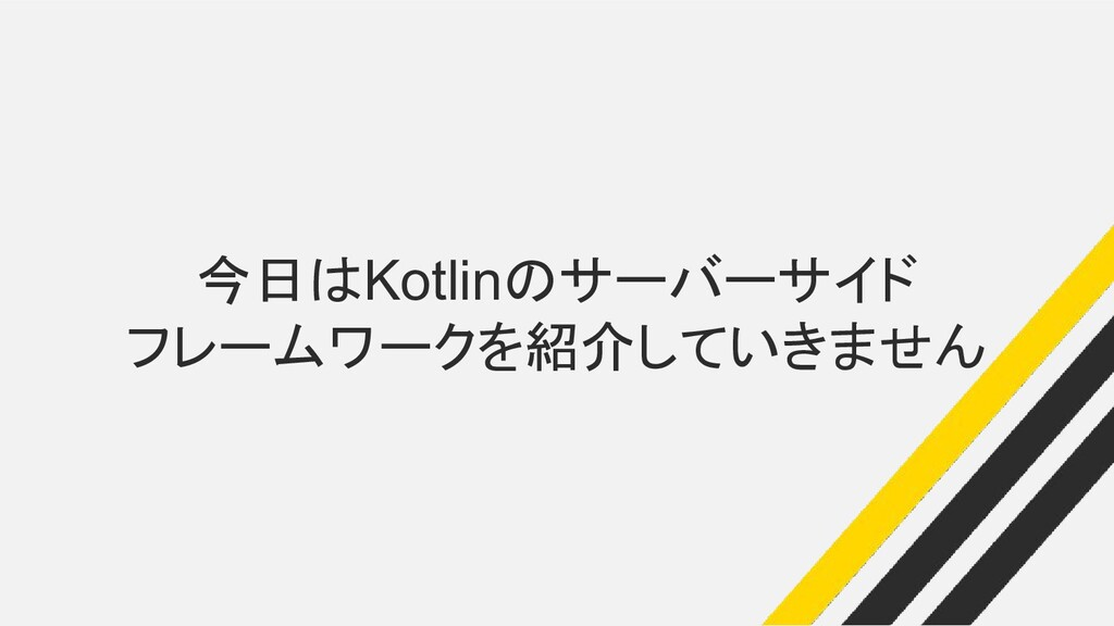 今日はKotlinのサーバーサイド フレームワークを紹介していきません