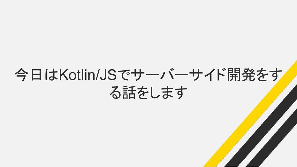 今日はKotlin/JSでサーバーサイド開発をす る話をします