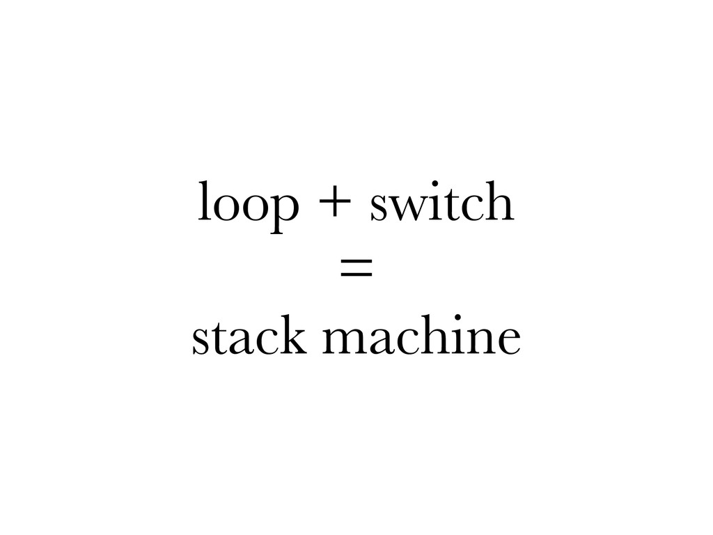 loop + switch = stack machine