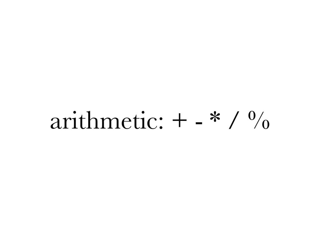 arithmetic: + - * / %