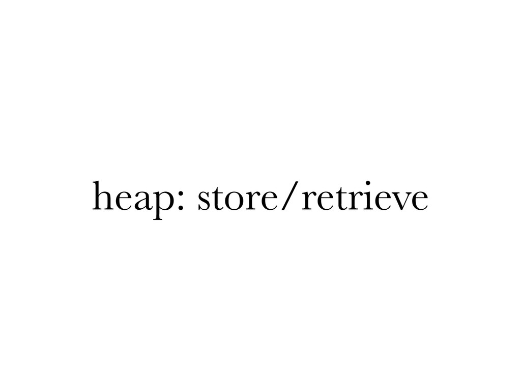 heap: store/retrieve