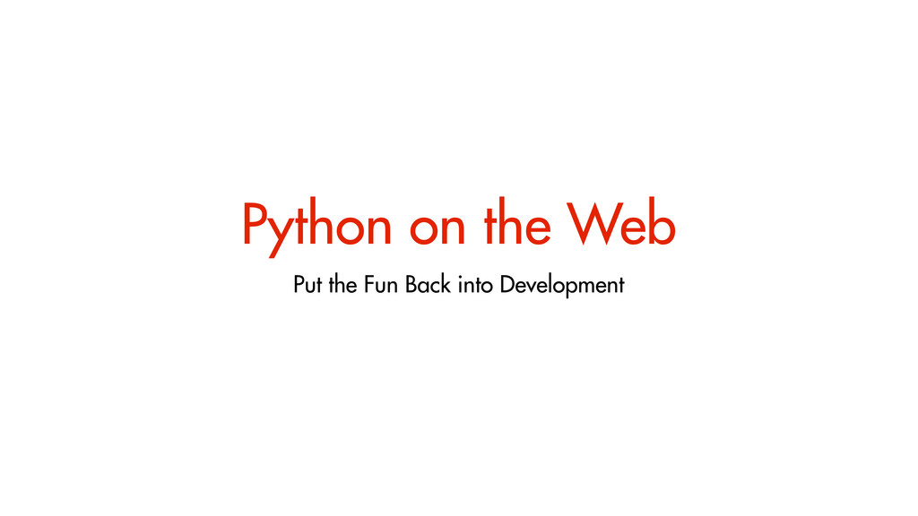 Python on the Web Put the Fun Back into Develop...