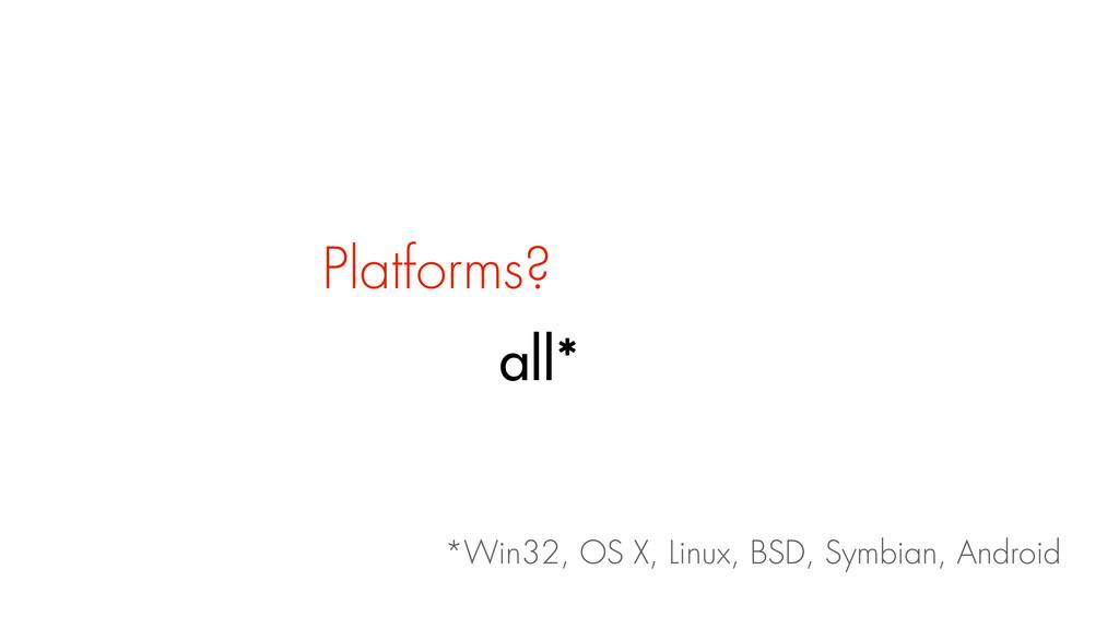 Platforms? all* *Win32, OS X, Linux, BSD, Symbi...
