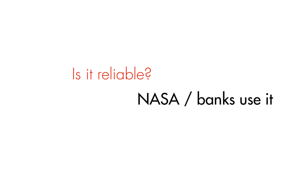 Is it reliable? NASA / banks use it