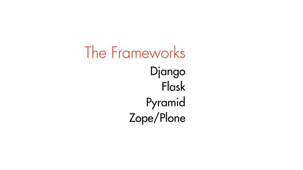 The Frameworks Django Flask Pyramid Zope/Plone