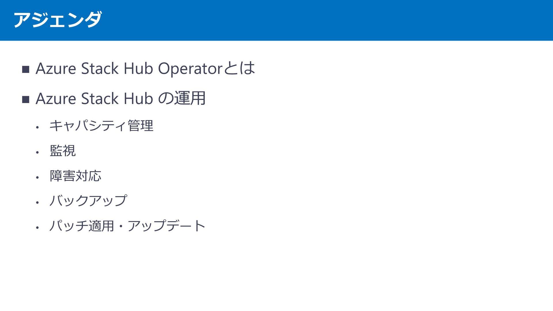 アジェンダ ・ Azure Stack Operator とは ・ Azure Stack の...