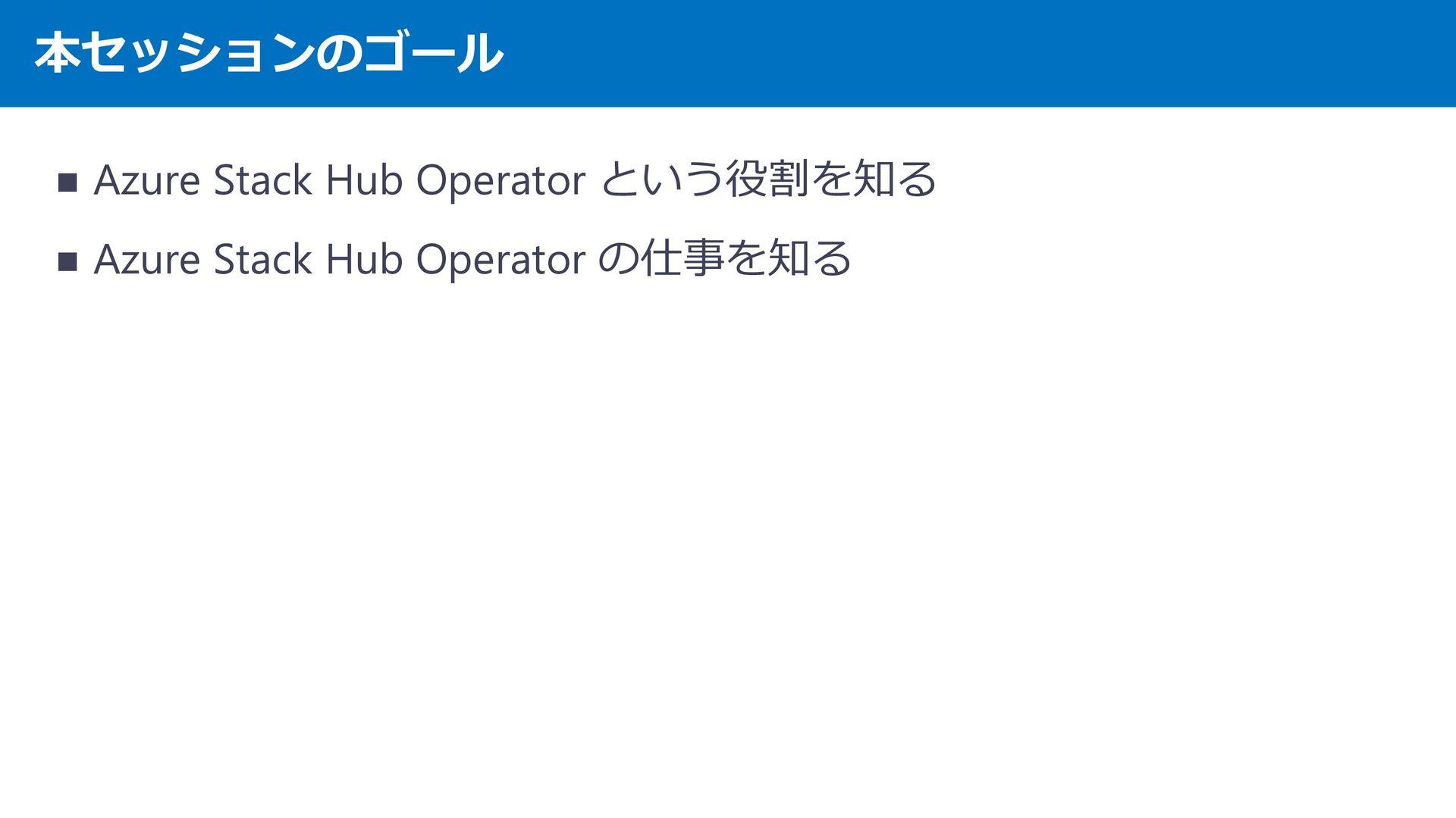 本セッションのゴール ・ Azure Stack Operator という役割を知る ・ Az...