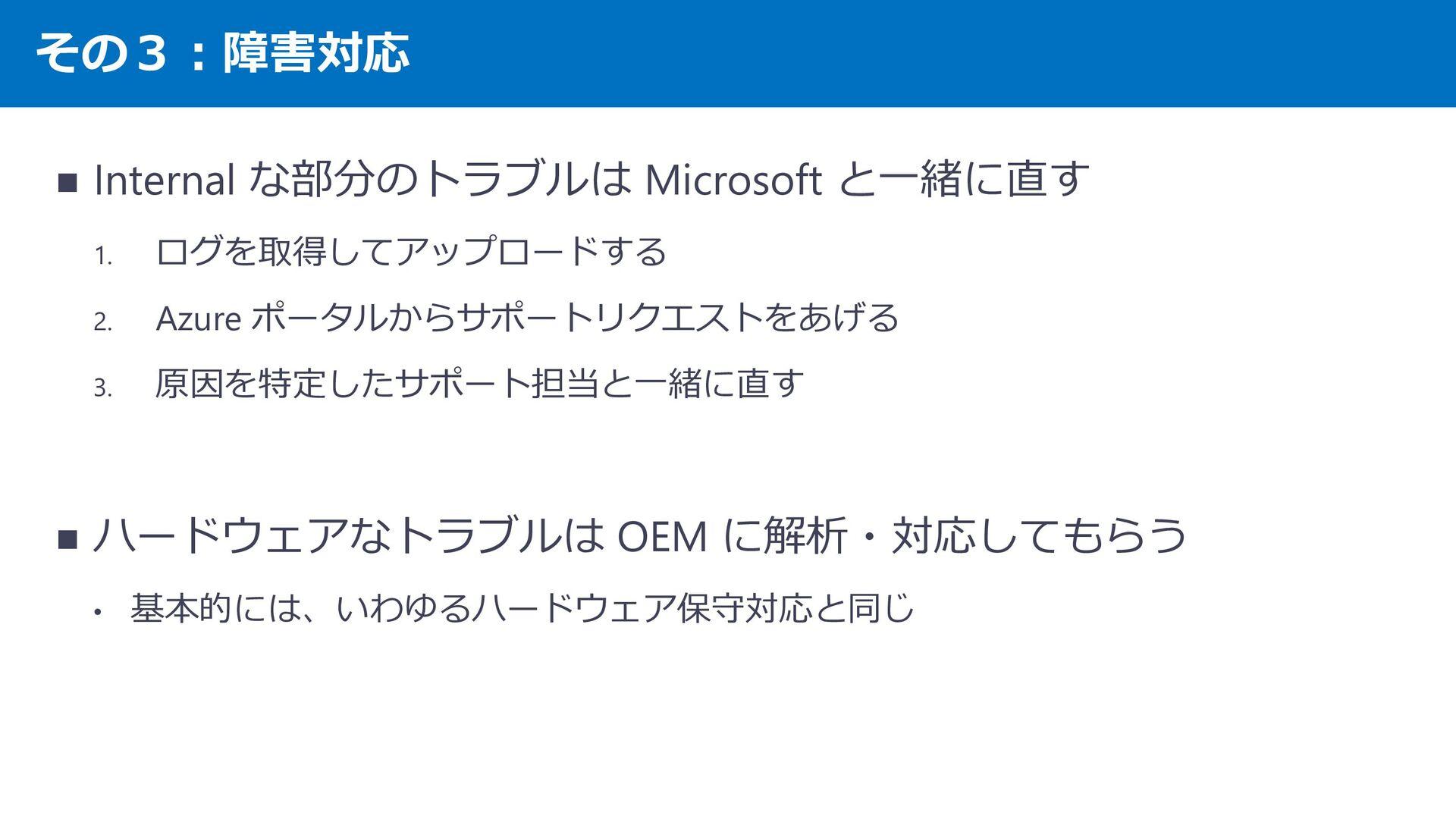 その3︓障害対応 ハードウェアなトラブル=OEM ベンダが対応 ・ HDD が壊れた、電源が壊...